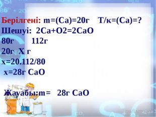 Берілгені: m=(Ca)=20г Т/к=(Ca)=? Шешуі: 2Са+О2=2СаО 80г 112г 20г Х г х=20.11