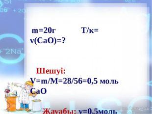 m=20г Т/к= v(CaO)=? Шешуі: V=m/M=28/56=0,5 моль СаО Жауабы: v=0,5моль СаО