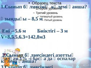 1.Сынып бөлмесінің көлемі қанша? Ұзындығы – 8,5 м Ені – 5,6 м Биікті