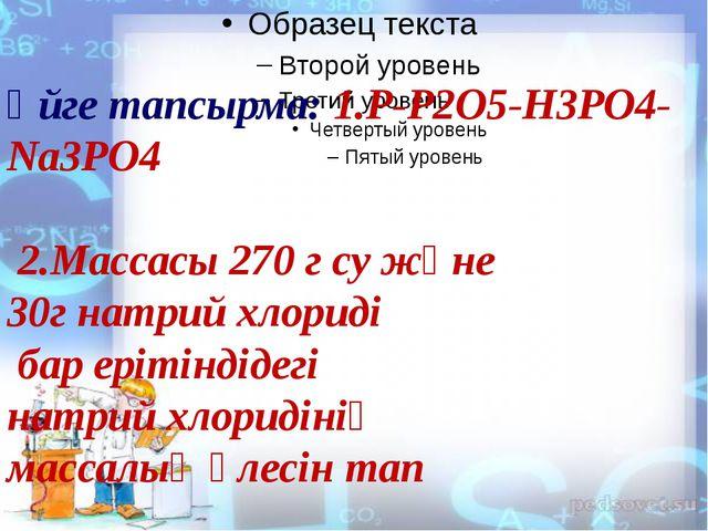 Үйге тапсырма: 1.Р-Р2О5-Н3РО4-Nа3PO4 2.Массасы 270 г су және 30г натрий хлор...