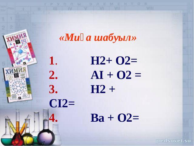 «Миға шабуыл» 1. H2+ O2= 2. AI + O2 = 3. H2 + CI2= 4. Ba + O2=