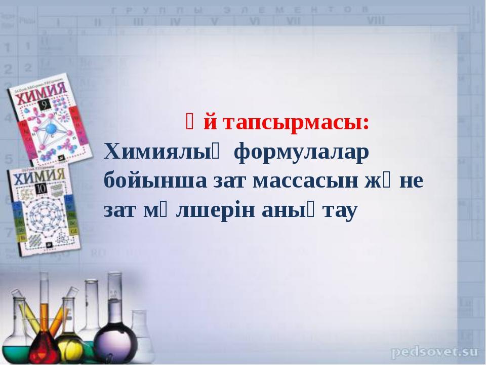 Үй тапсырмасы: Химиялық формулалар бойынша зат массасын және зат мөлшерін ан...