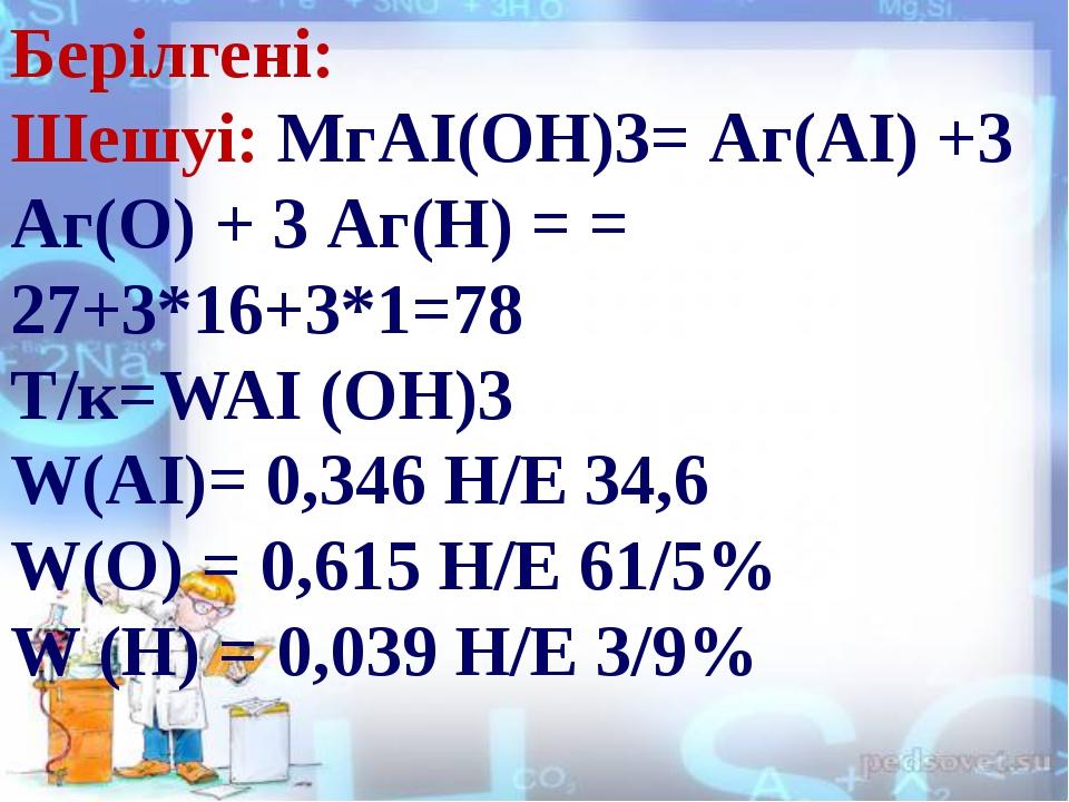 Берілгені: Шешуі: МгAI(OH)3= Аг(АI) +3 Аг(О) + 3 Аг(Н) = = 27+3*16+3*1=78 Т/...
