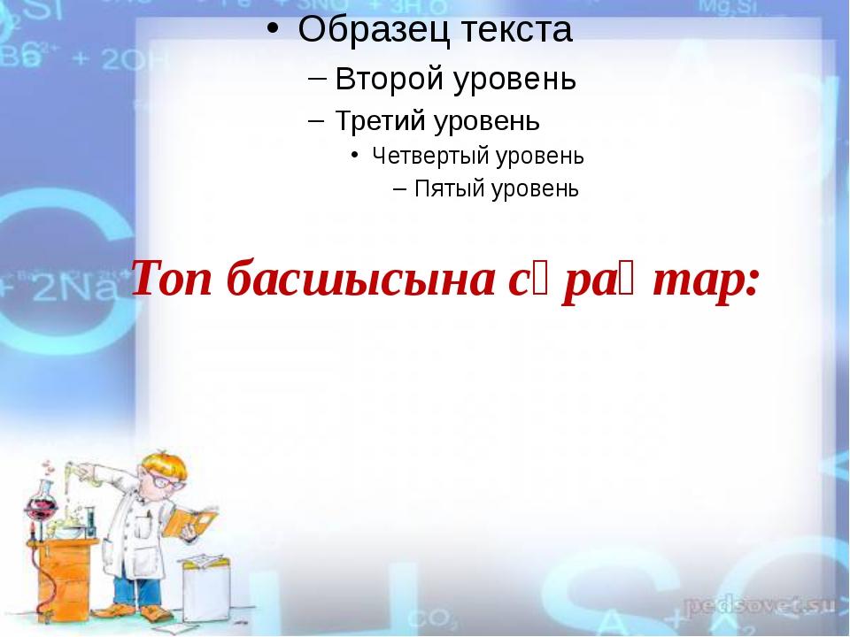 Топ басшысына сұрақтар: