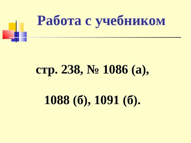 Работа с учебником стр. 238, № 1086 (а), 1088 (б), 1091 (б).