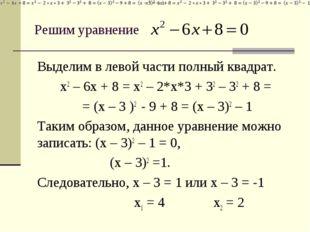 Решим уравнение Выделим в левой части полный квадрат. x2 – 6x + 8 = x2 – 2*x*