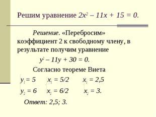 Решим уравнение 2х2 – 11х + 15 = 0. Решение. «Перебросим» коэффициент 2 к св