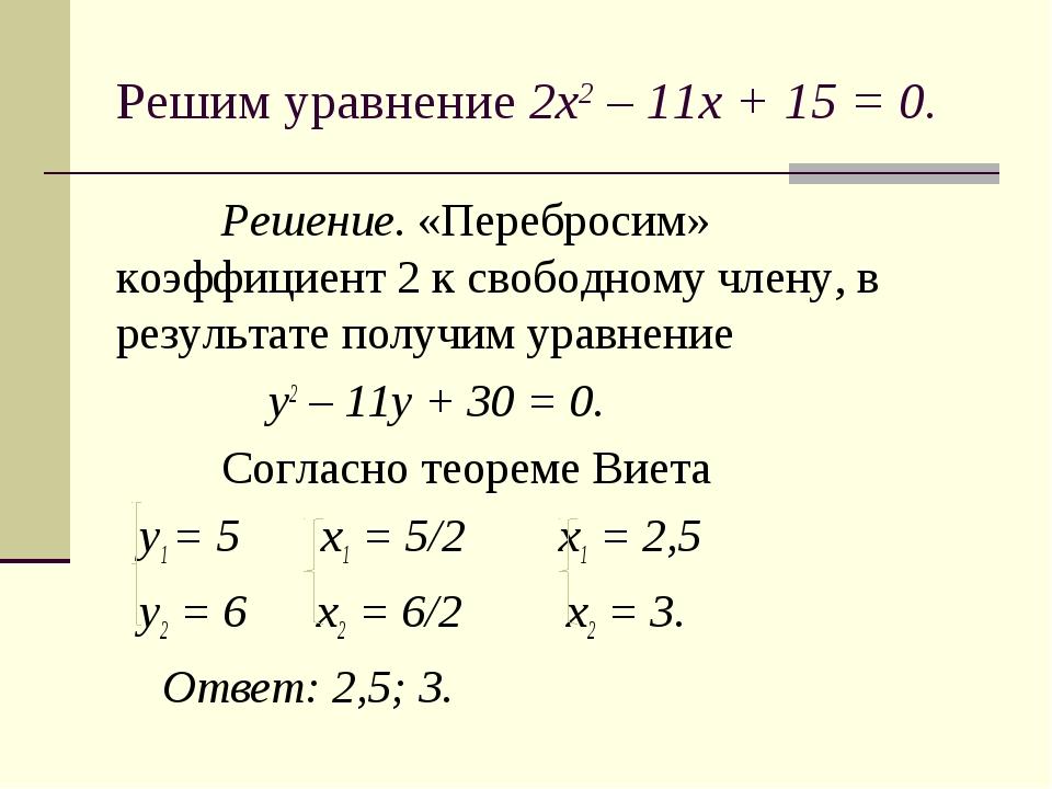 Решим уравнение 2х2 – 11х + 15 = 0. Решение. «Перебросим» коэффициент 2 к св...