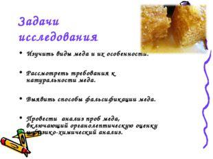 Задачи исследования Изучить виды меда и их особенности. Рассмотреть требовани