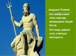 владыки Олимпа ели амброзию пили нектар, являвшиеся пищей богов. Эта пища да