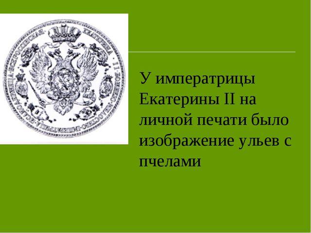 У императрицы Екатерины II на личной печати было изображение ульев с пчелами