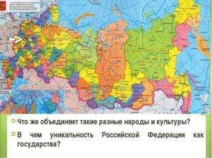 Что же объединяет такие разные народы и культуры? В чем уникальность Российск