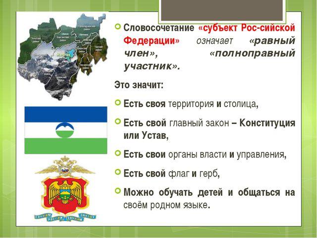 Словосочетание «субъект Рос-сийской Федерации» означает «равный член», «полно...