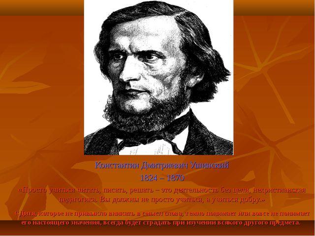 Константин Дмитриевич Ушинский 1824 – 1870 «Просто учиться читать, писать, ре...