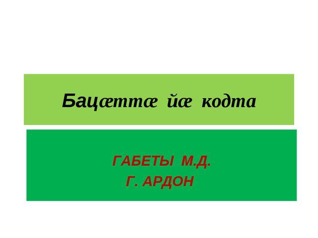 Бацæттæ йæ кодта ГАБЕТЫ М.Д. Г. АРДОН