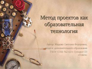 Метод проектов как образовательная технология Автор: Жидова Светлана Федоровн