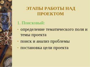 ЭТАПЫ РАБОТЫ НАД ПРОЕКТОМ 1. Поисковый: определение тематического поля и темы