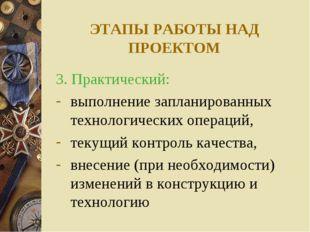 ЭТАПЫ РАБОТЫ НАД ПРОЕКТОМ 3. Практический: выполнение запланированных техноло