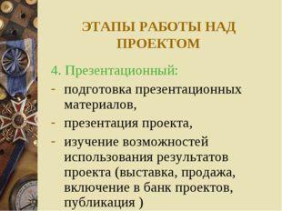 ЭТАПЫ РАБОТЫ НАД ПРОЕКТОМ 4. Презентационный: подготовка презентационных мате