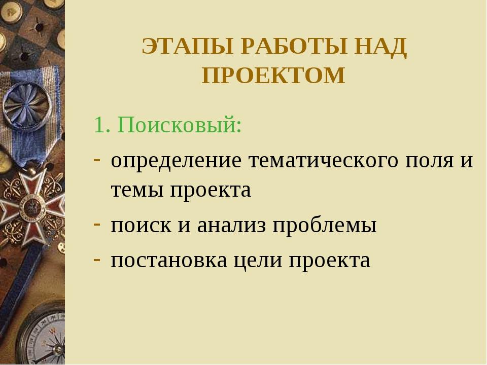ЭТАПЫ РАБОТЫ НАД ПРОЕКТОМ 1. Поисковый: определение тематического поля и темы...
