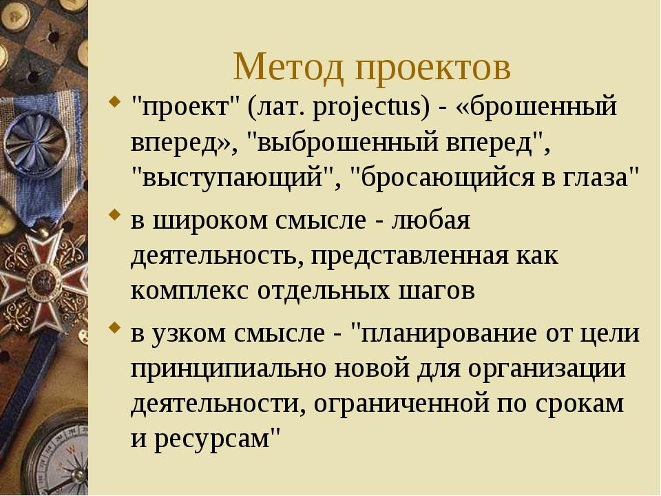 """Метод проектов """"проект"""" (лат. рrojectus) - «брошенный вперед», """"выброшенный в..."""