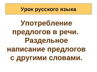 Урок русского языка Употребление предлогов в речи. Раздельное написание предл