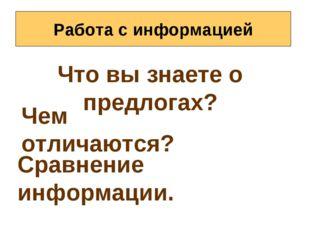 Работа с информацией Что вы знаете о предлогах? Чем отличаются? Сравнение инф