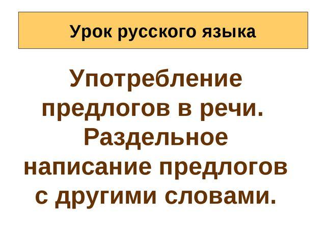Урок русского языка Употребление предлогов в речи. Раздельное написание предл...