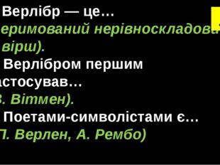 Верлібр — це… (неримований нерівноскладовий вірш). 2. Верлібром першим застос