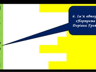 6. Ім'я автора «Портрета Доріана Грея» П А Р А Д О К С