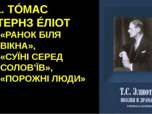 11. ТÓМАС СТЕРНЗ ÉЛІОТ «РАНОК БІЛЯ ВІКНА», «СУЇНІ СЕРЕД СОЛОВ'ЇВ», «ПОРОЖНІ Л