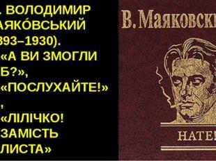 16. ВОЛОДИМИР МАЯКÓВСЬКИЙ (1893–1930). «А ВИ ЗМОГЛИ Б?», «ПОСЛУХАЙТЕ!», «ЛІЛІ
