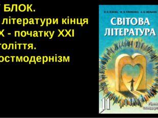 ІV БЛОК. Із літератури кінця ХХ - початку ХХІ століття. Постмодернізм