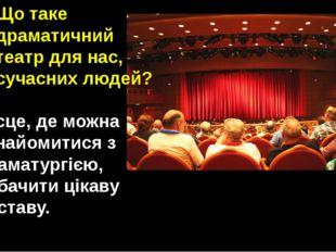 Що таке драматичний театр для нас, сучасних людей? Місце, де можна ознайомити