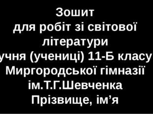 Зошит для робіт зі світової літератури учня (учениці) 11-Б класу Миргородськ