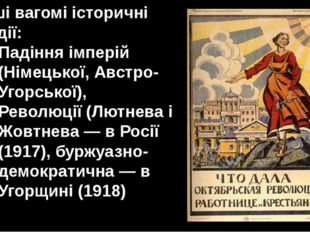 Інші вагомі історичні події: Падіння імперій (Німецької, Австро-Угорської), Р