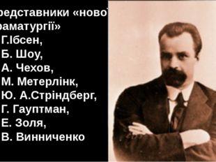 Представники «нової драматургії» Г.Ібсен, Б. Шоу, А. Чехов, М. Метерлінк, Ю.