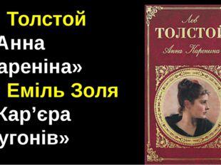 4. Толстой «Анна Кареніна» 5. Еміль Золя «Кар'єра Ругонів»