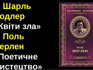 8. Шарль Бодлер «Квіти зла» 9. Поль Верлен «Поетичне мистецтво»