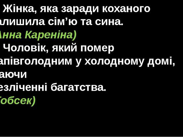 5. Жінка, яка заради коханого залишила сім'ю та сина. (Анна Кареніна) 6. Чоло...