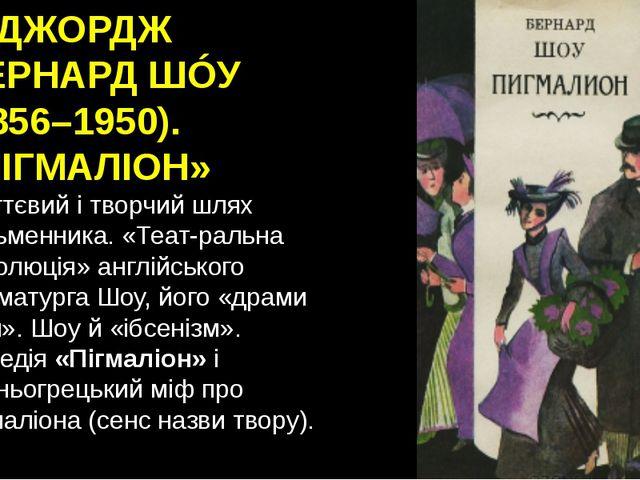 4. ДЖОРДЖ БÉРНАРД ШÓУ (1856–1950). «ПІГМАЛІОН» Життєвий і творчий шлях письме...