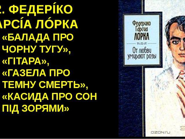 12. ФЕДЕРÍКО ГАРСÍА ЛÓРКА «БАЛАДА ПРО ЧОРНУ ТУГУ», «ГІТАРА», «ГАЗЕЛА ПРО ТЕМН...