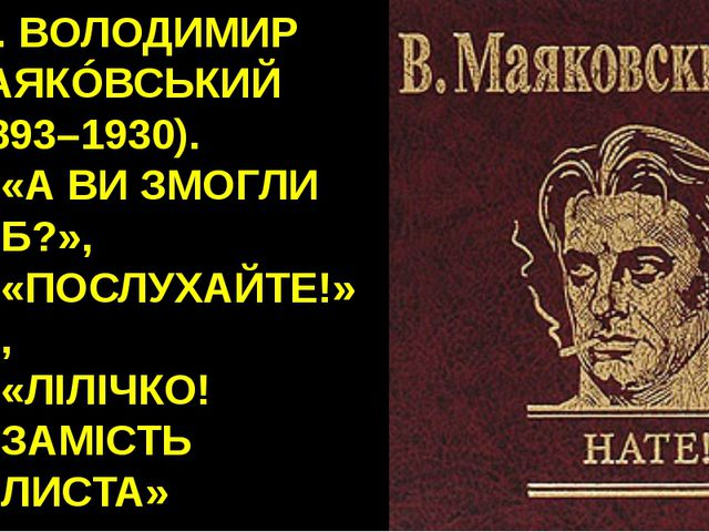 16. ВОЛОДИМИР МАЯКÓВСЬКИЙ (1893–1930). «А ВИ ЗМОГЛИ Б?», «ПОСЛУХАЙТЕ!», «ЛІЛІ...