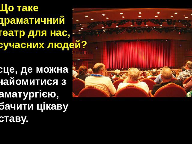 Що таке драматичний театр для нас, сучасних людей? Місце, де можна ознайомити...