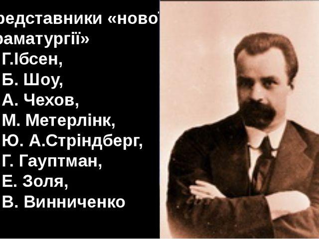 Представники «нової драматургії» Г.Ібсен, Б. Шоу, А. Чехов, М. Метерлінк, Ю....
