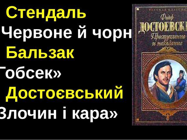 1. Стендаль «Червоне й чорне» 2. Бальзак «Гобсек» 3. Достоєвський «Злочин і к...
