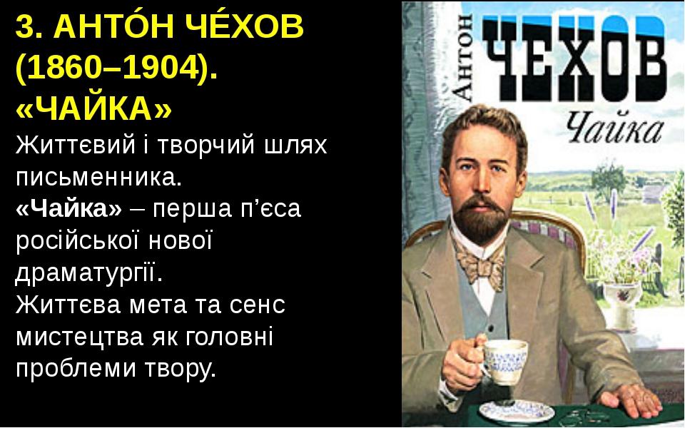 3. АНТÓН ЧÉХОВ (1860–1904). «ЧАЙКА» Життєвий і творчий шлях письменника. «Чай...