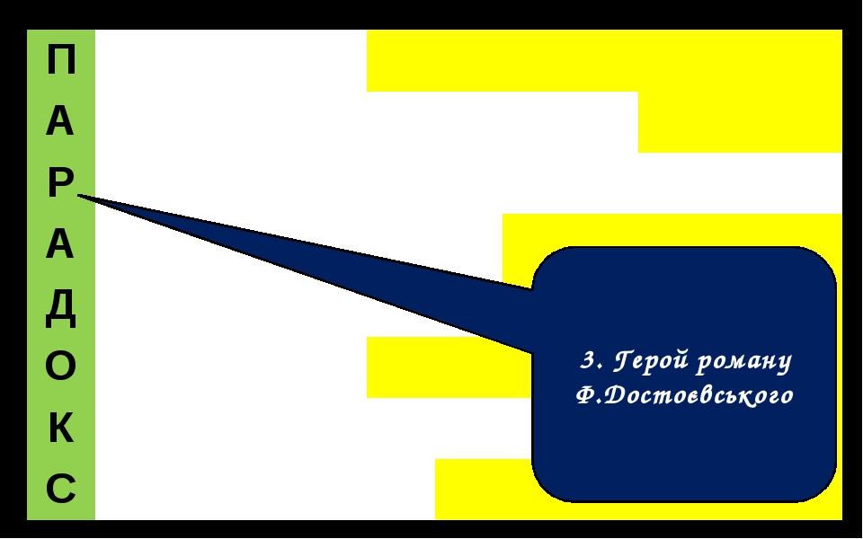 3. Герой роману Ф.Достоєвського П А Р А Д О К С