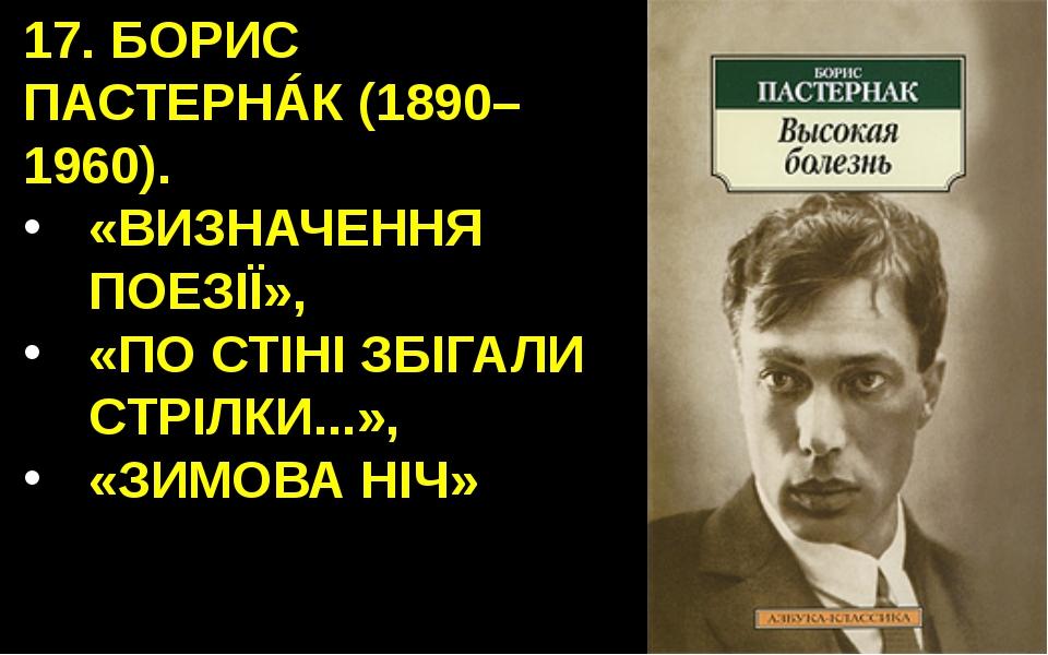 17. БОРИС ПАСТЕРНÁК (1890–1960). «ВИЗНАЧЕННЯ ПОЕЗІЇ», «ПО СТІНІ ЗБІГАЛИ СТРІЛ...