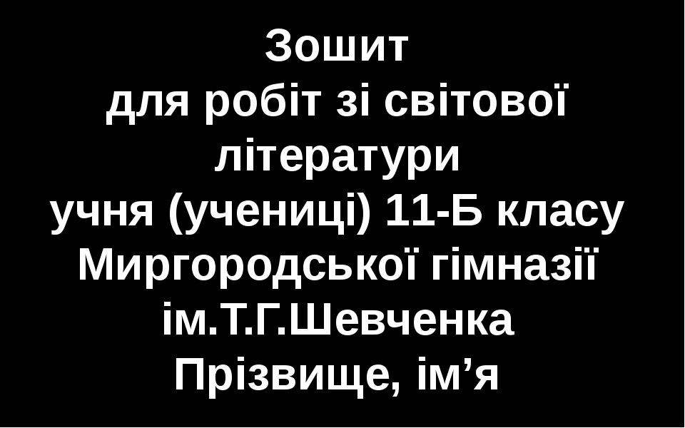 Зошит для робіт зі світової літератури учня (учениці) 11-Б класу Миргородськ...